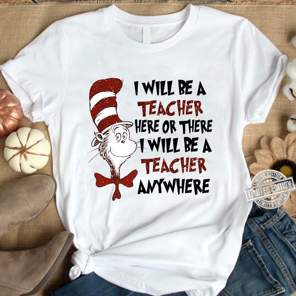 Dr. Seuss I will be a teacher here or there I will be a teacher anywhere shirt