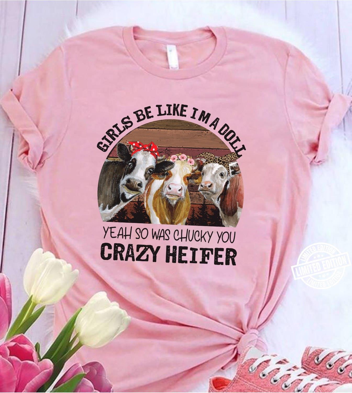 Girls be like Im a doll yeah so was chucky you crazy heifer shirt