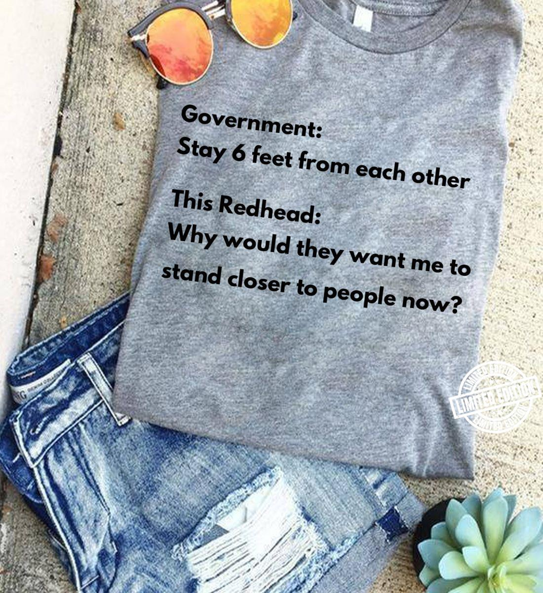 Government stay 6 feet from each other this redhead why would they want me to stand closer to people now shirt