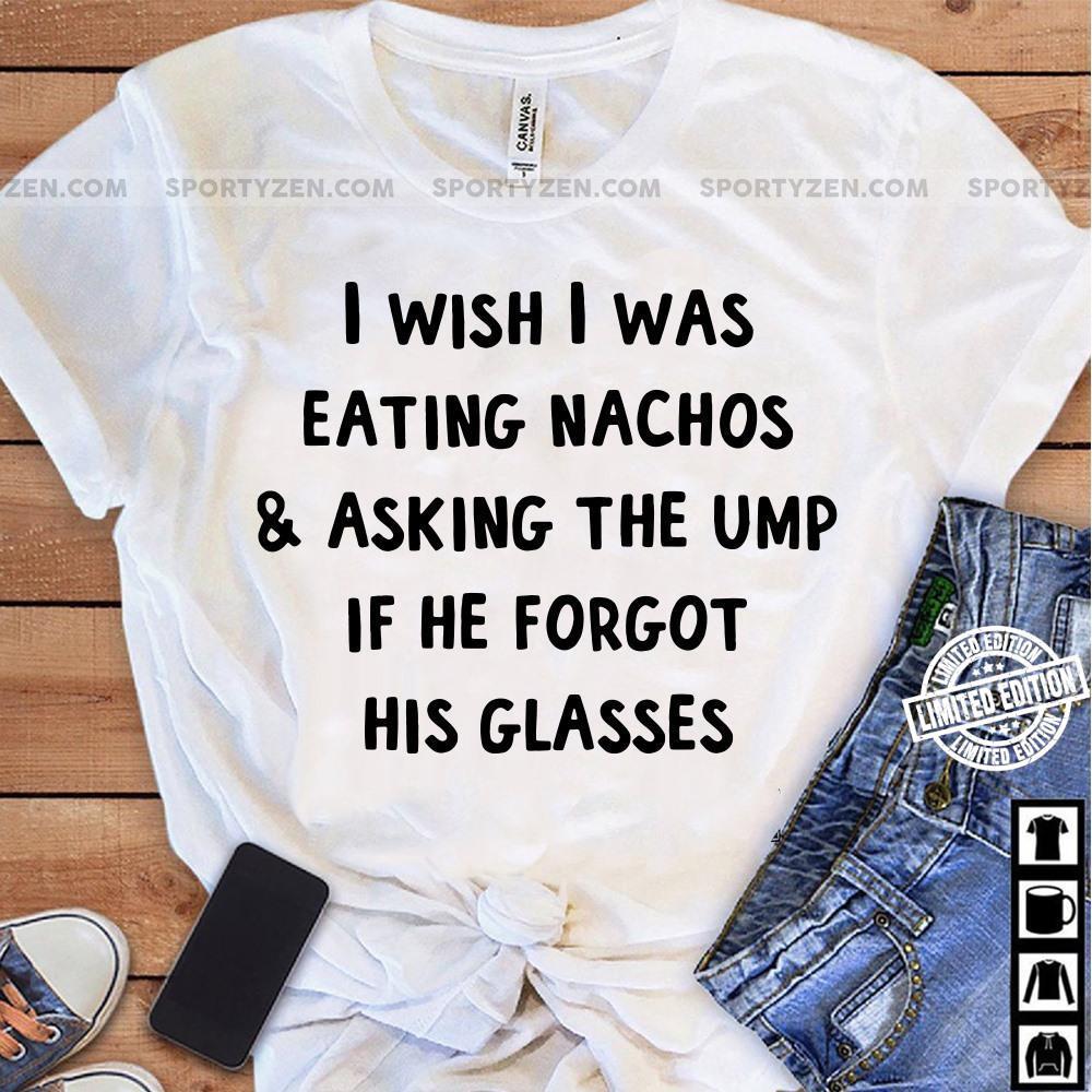 I Wish I Was Eating Nachos And Asking The Ump Shirt