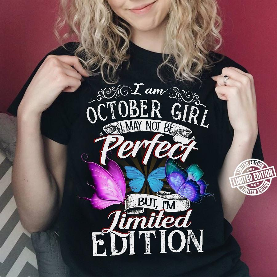I am October girl I may not be perfect but I'm limited edition shirt