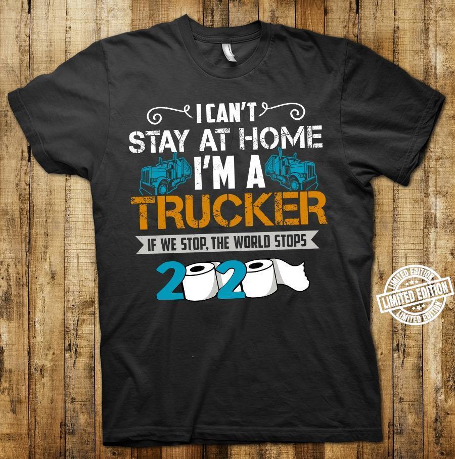 I can't stay at home I'm a trucker if we stop the world stops shirt