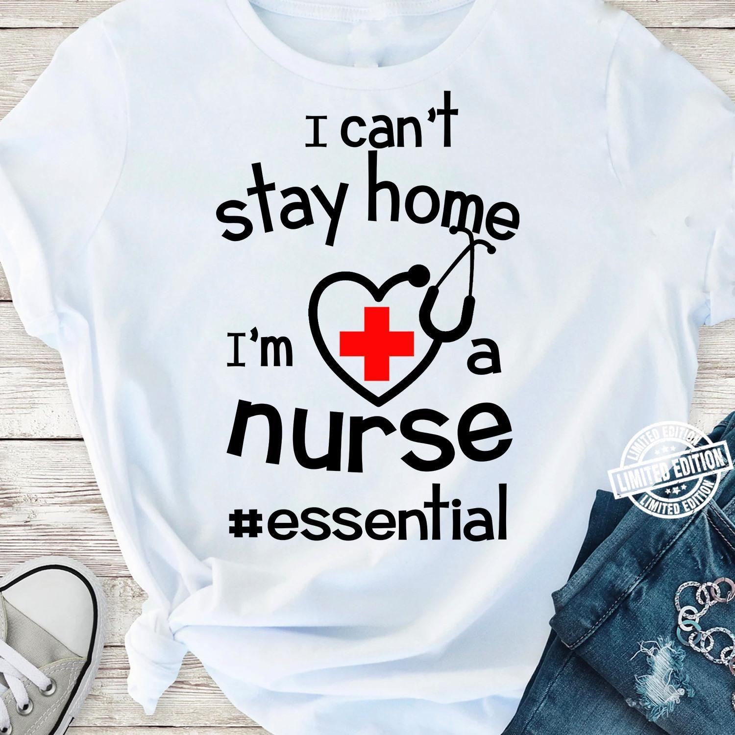 I can't stay home I'm a nurse essential shirt