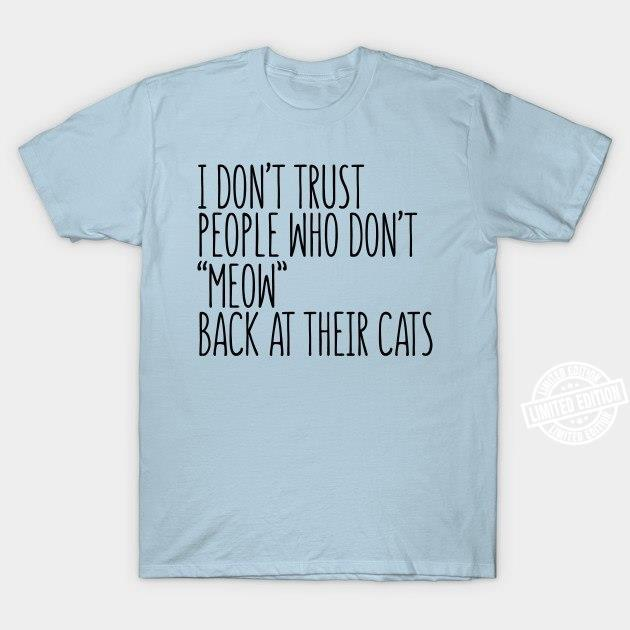 I don't trust people who don't meow back at their cats shirt