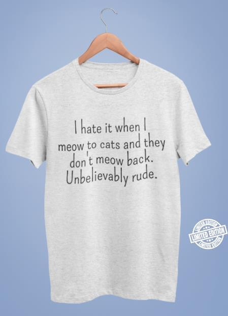 I hate it when I meow to cats and they don't meow back shirt