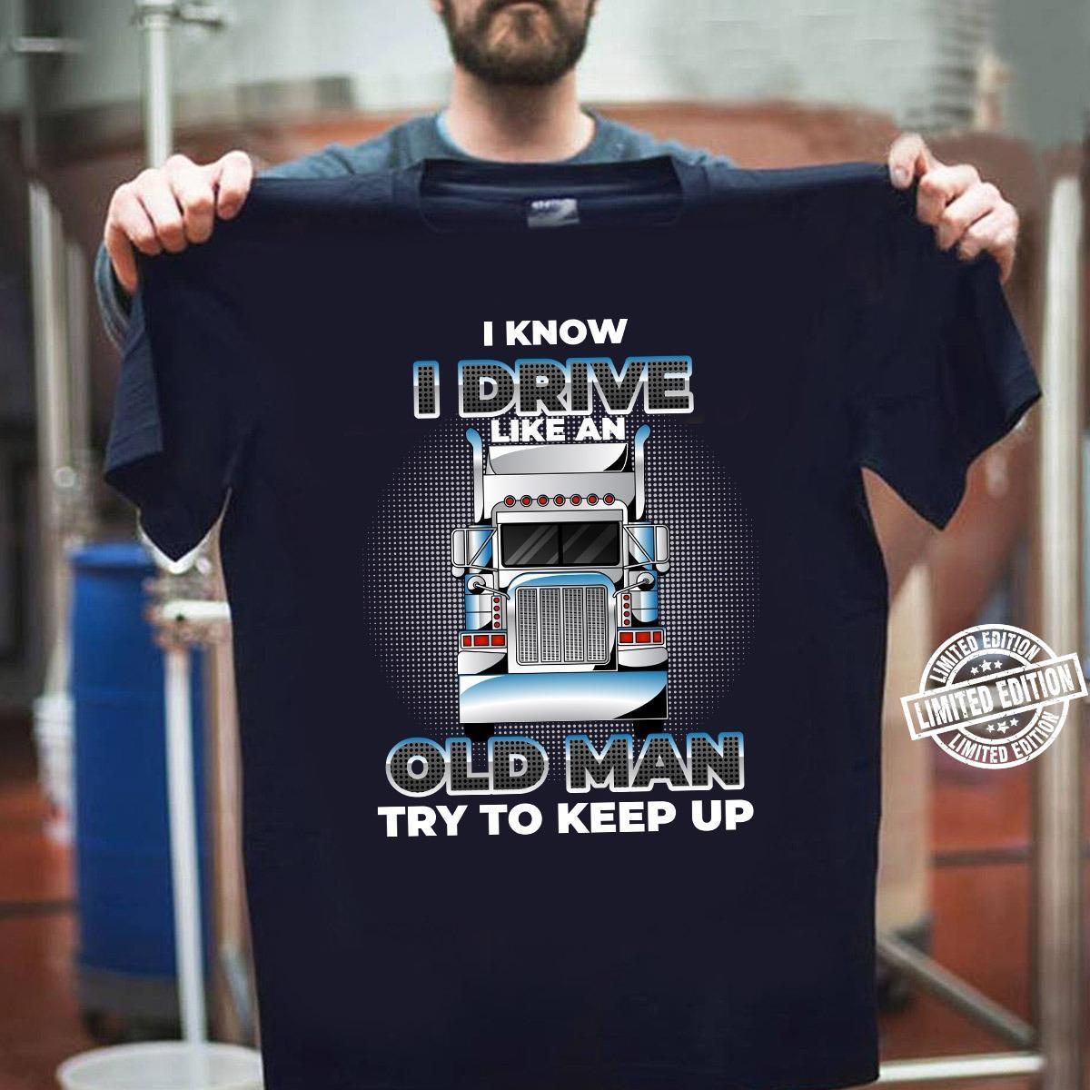 I know i drive like an old man try to keep up shirt