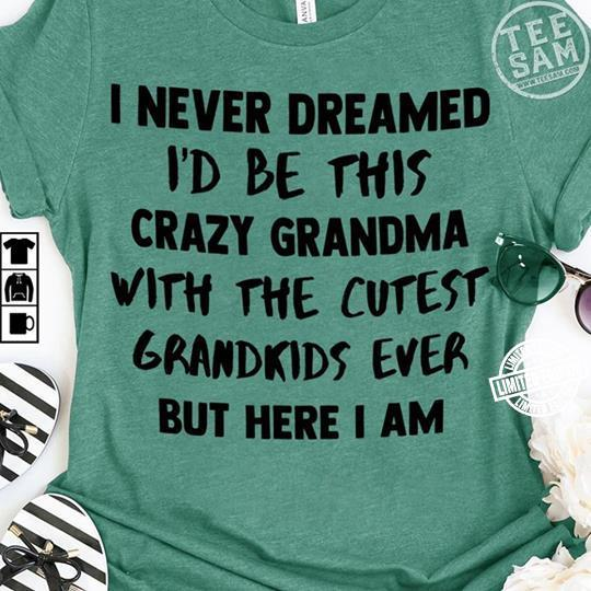 I never dreamed i'd be this crazy grandma with the cutest grandkids ever but here i am shirt