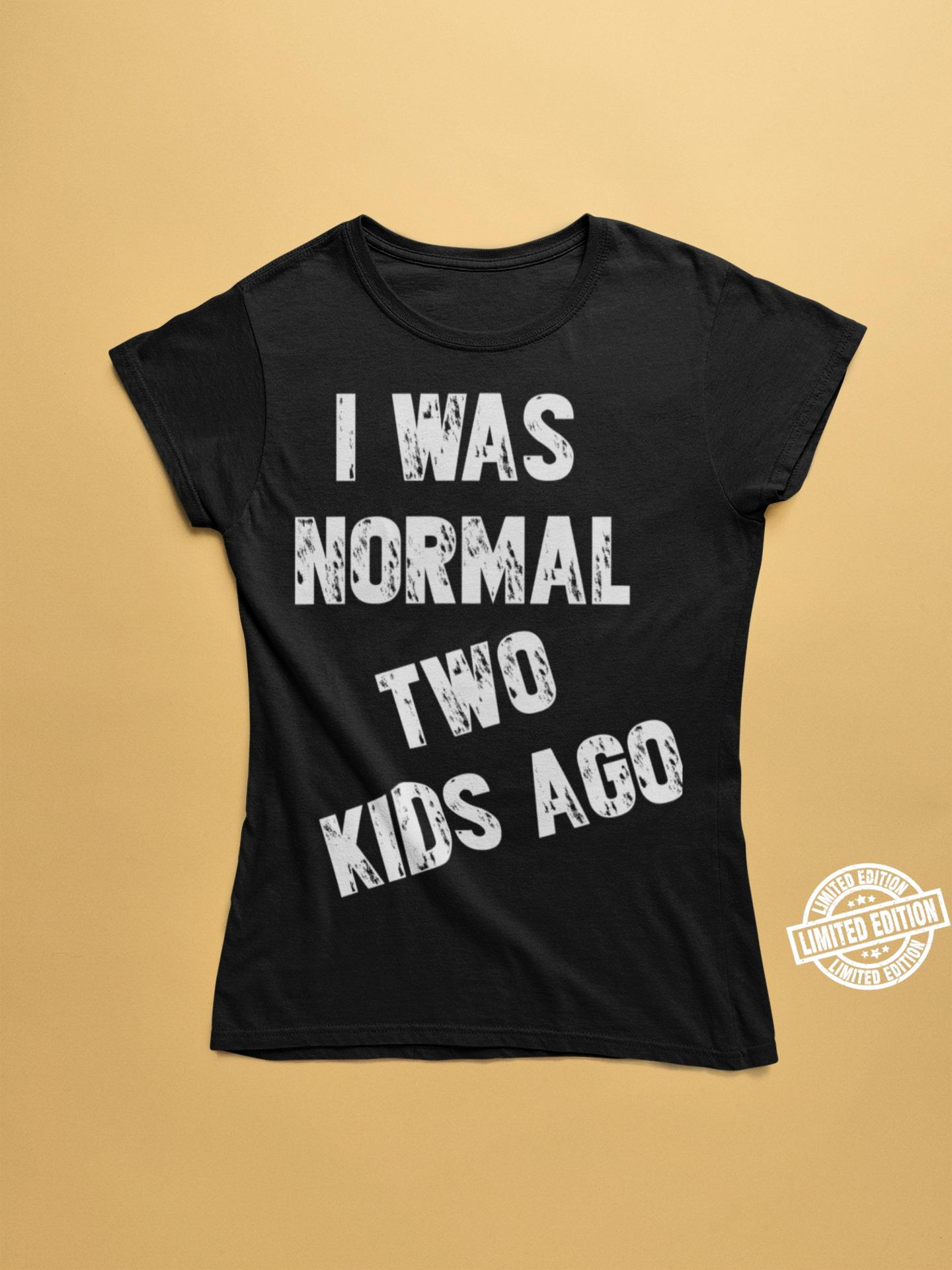 I was normal two kids ago shirt