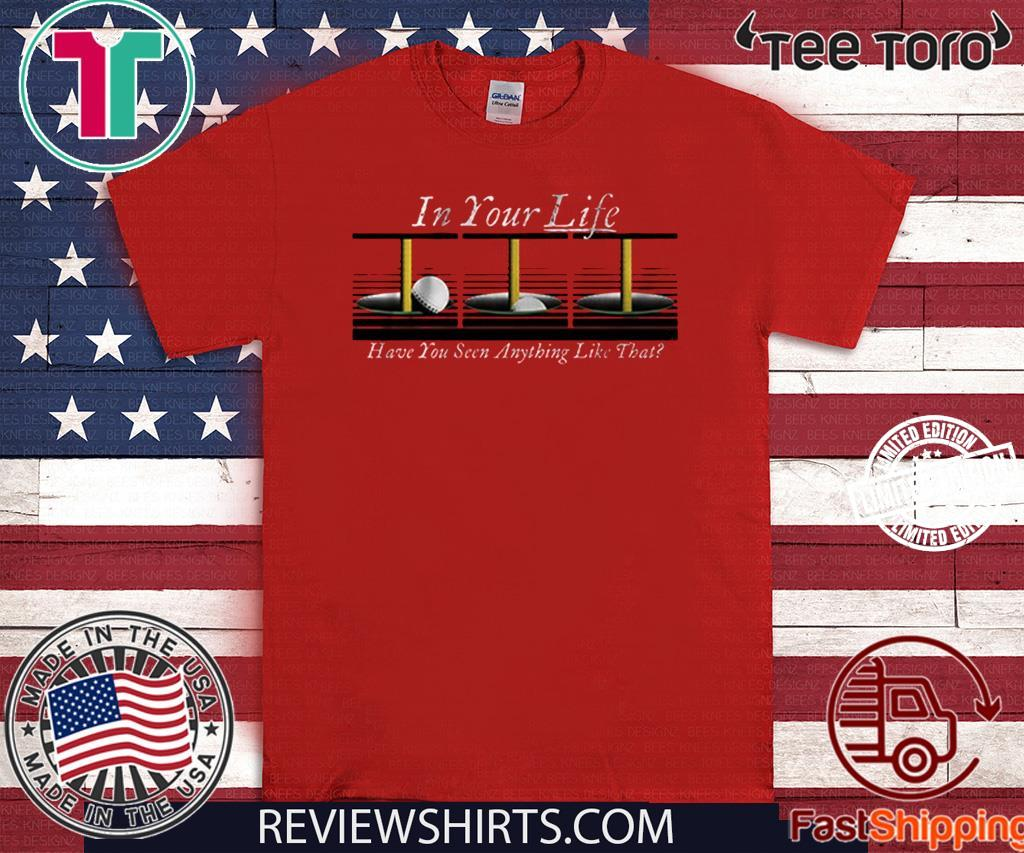In Your Life Have You Ever Seen Anything Like That Shirt