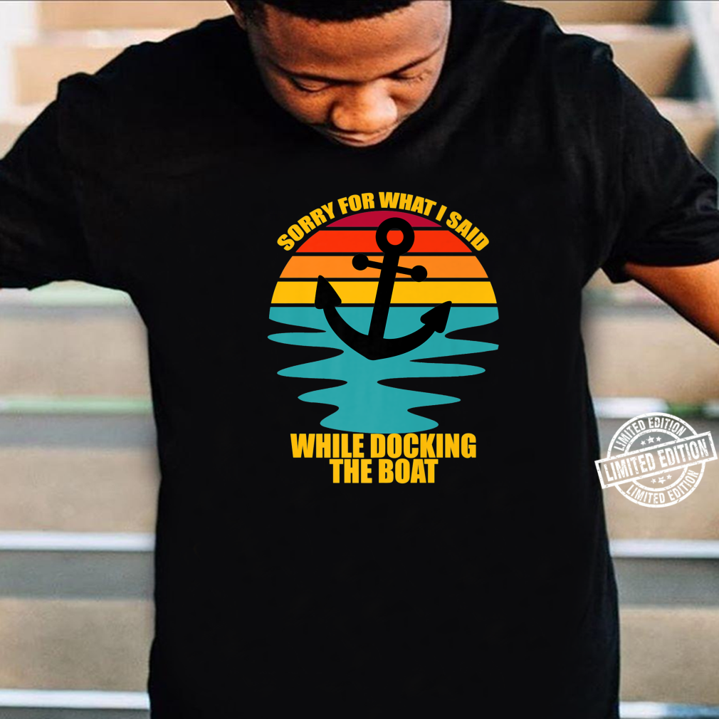 Sorry For What I Said While Docking the Boat Nautical Ship Shirt